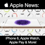 Apple News: iPhone 6, Apple Watch, Apple Pay and More!