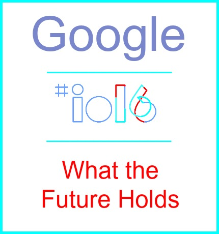 Google I/O 2016 – What the Future Holds