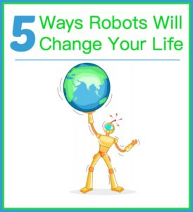 5 Ways Robots Will Change Your Life