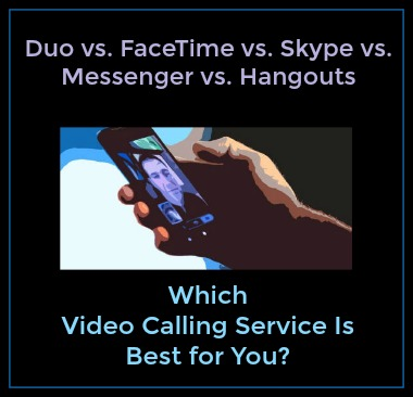 Duo v. FaceTime v. Skype v. Messenger v. Hangouts — Which Video Calling Service Is Best for You?