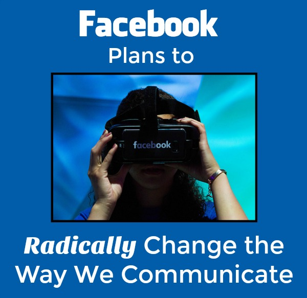 Facebook Plans to Radically Change the Way We Communicate