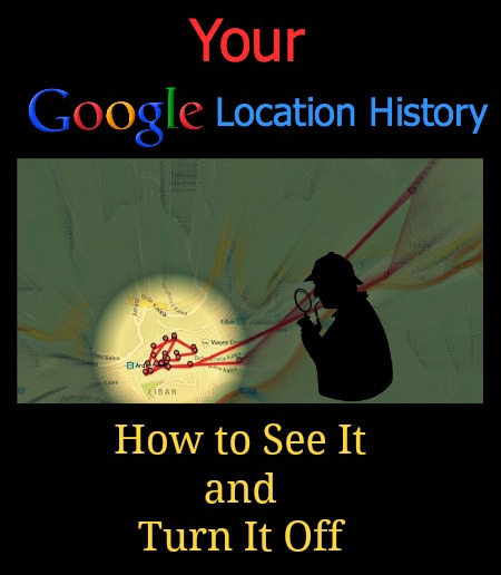 Your google location history how to see it and turn it off