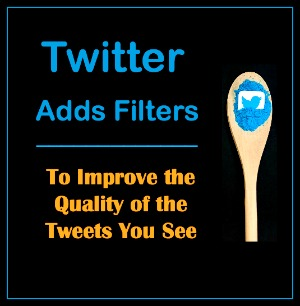 Twitter Adds Filters to Improve the Quality of Tweets You See