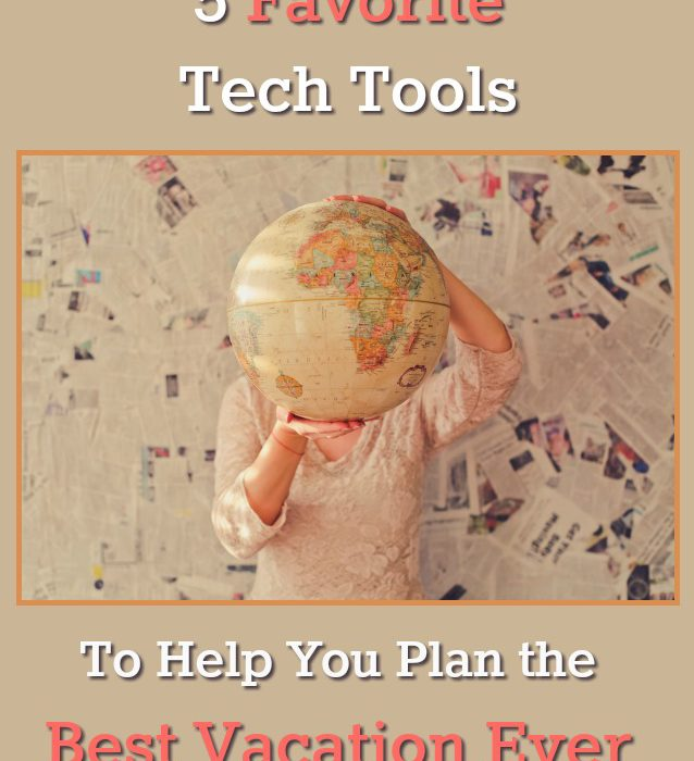 5 Favorite Tech Tools to Help You Plan the Best Vacation Ever